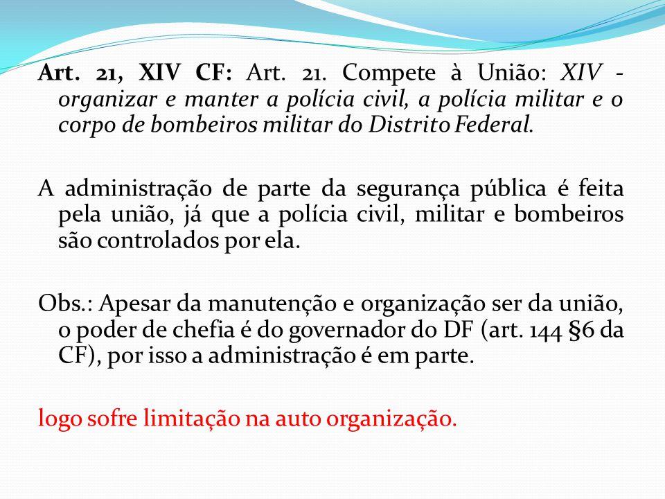 Art. 21, XIV CF: Art. 21. Compete à União: XIV - organizar e manter a polícia civil, a polícia militar e o corpo de bombeiros militar do Distrito Federal.