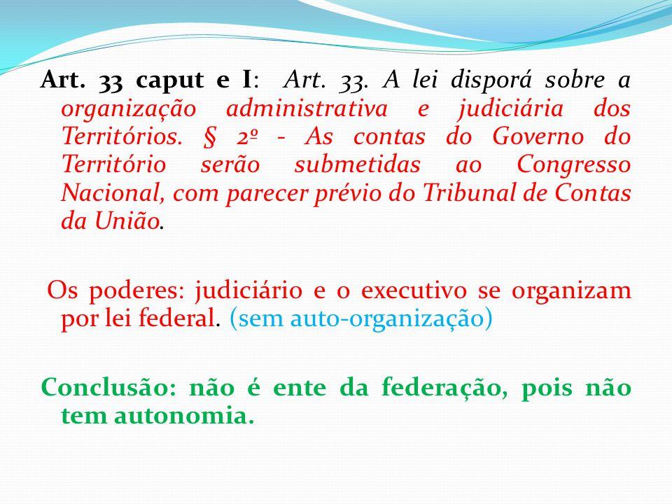Art. 33 caput e I: Art. 33. A lei disporá sobre a organização administrativa e judiciária dos Territórios. § 2º - As contas do Governo do Território serão submetidas ao Congresso Nacional, com parecer prévio do Tribunal de Contas da União.