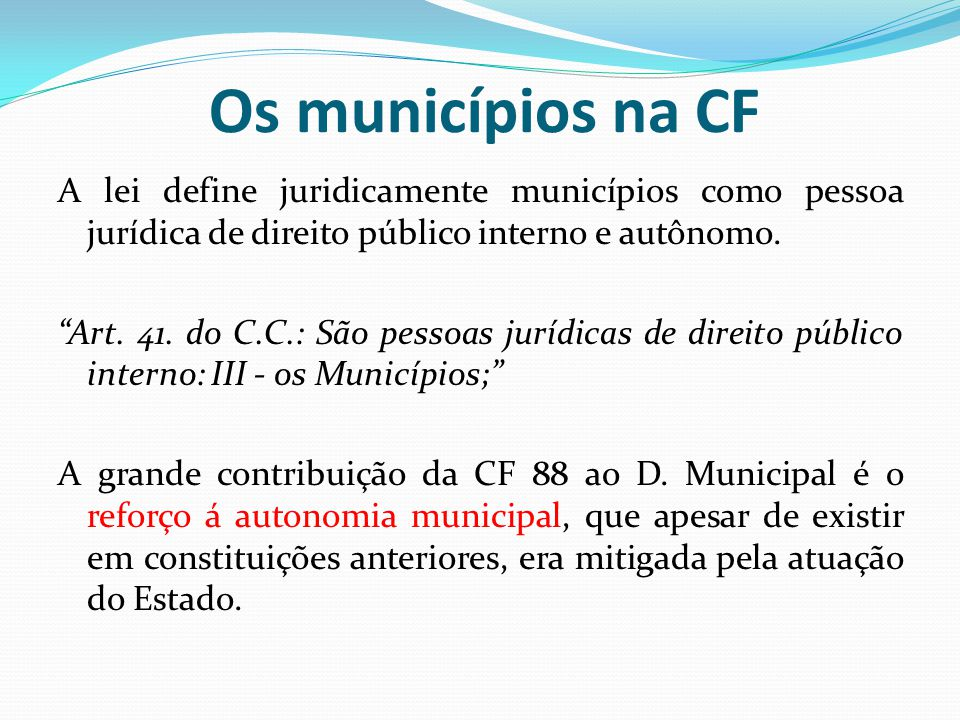 Os municípios na CF A lei define juridicamente municípios como pessoa jurídica de direito público interno e autônomo.