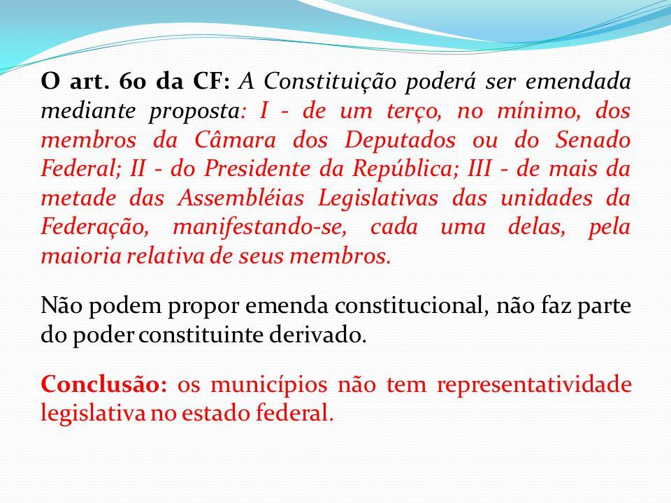 O art. 60 da CF: A Constituição poderá ser emendada mediante proposta: I - de um terço, no mínimo, dos membros da Câmara dos Deputados ou do Senado Federal; II - do Presidente da República; III - de mais da metade das Assembléias Legislativas das unidades da Federação, manifestando-se, cada uma delas, pela maioria relativa de seus membros.