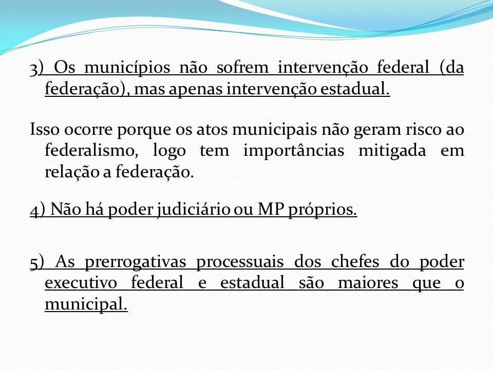 3) Os municípios não sofrem intervenção federal (da federação), mas apenas intervenção estadual.