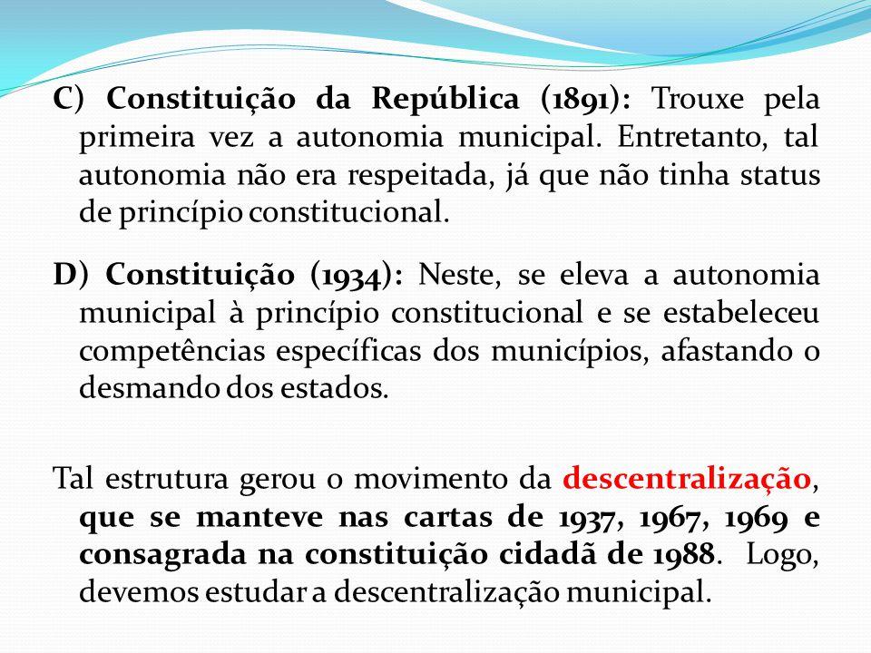 C) Constituição da República (1891): Trouxe pela primeira vez a autonomia municipal. Entretanto, tal autonomia não era respeitada, já que não tinha status de princípio constitucional.