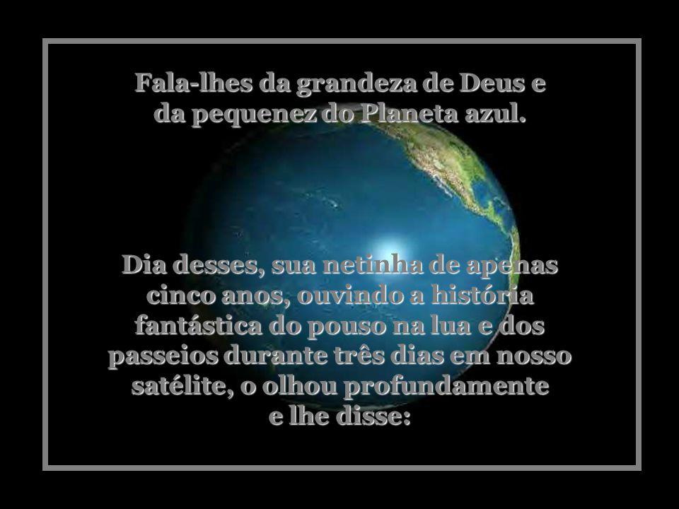 Fala-lhes da grandeza de Deus e da pequenez do Planeta azul.