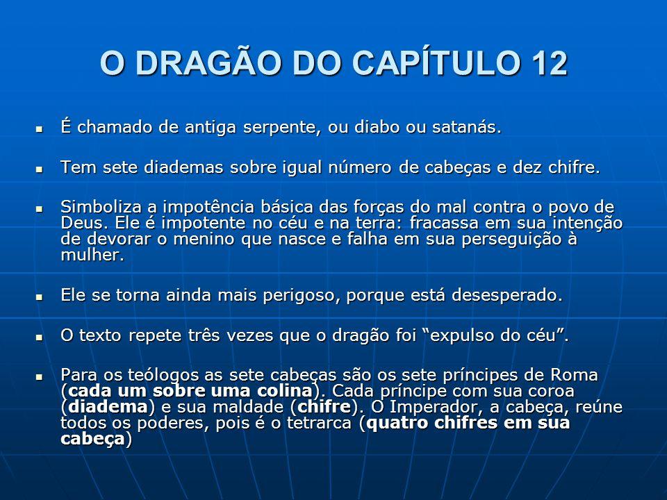 O DRAGÃO DO CAPÍTULO 12 É chamado de antiga serpente, ou diabo ou satanás. Tem sete diademas sobre igual número de cabeças e dez chifre.