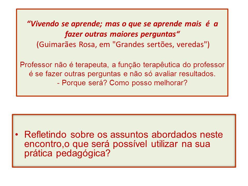 Vivendo se aprende; mas o que se aprende mais é a fazer outras maiores perguntas (Guimarães Rosa, em Grandes sertões, veredas ) Professor não é terapeuta, a função terapêutica do professor é se fazer outras perguntas e não só avaliar resultados. - Porque será Como posso melhorar