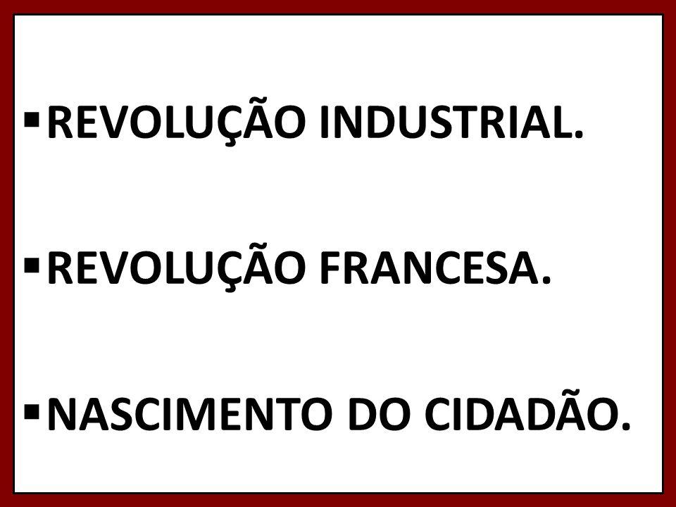 REVOLUÇÃO INDUSTRIAL. REVOLUÇÃO FRANCESA. NASCIMENTO DO CIDADÃO.