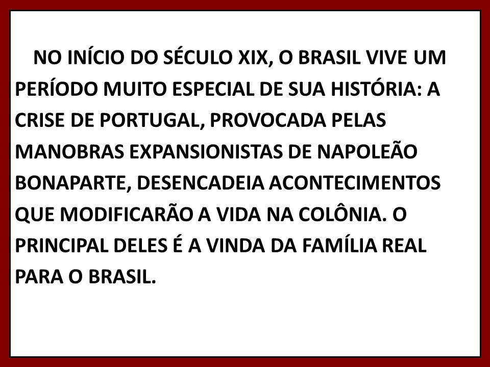 NO INÍCIO DO SÉCULO XIX, O BRASIL VIVE UM PERÍODO MUITO ESPECIAL DE SUA HISTÓRIA: A CRISE DE PORTUGAL, PROVOCADA PELAS MANOBRAS EXPANSIONISTAS DE NAPOLEÃO BONAPARTE, DESENCADEIA ACONTECIMENTOS QUE MODIFICARÃO A VIDA NA COLÔNIA.
