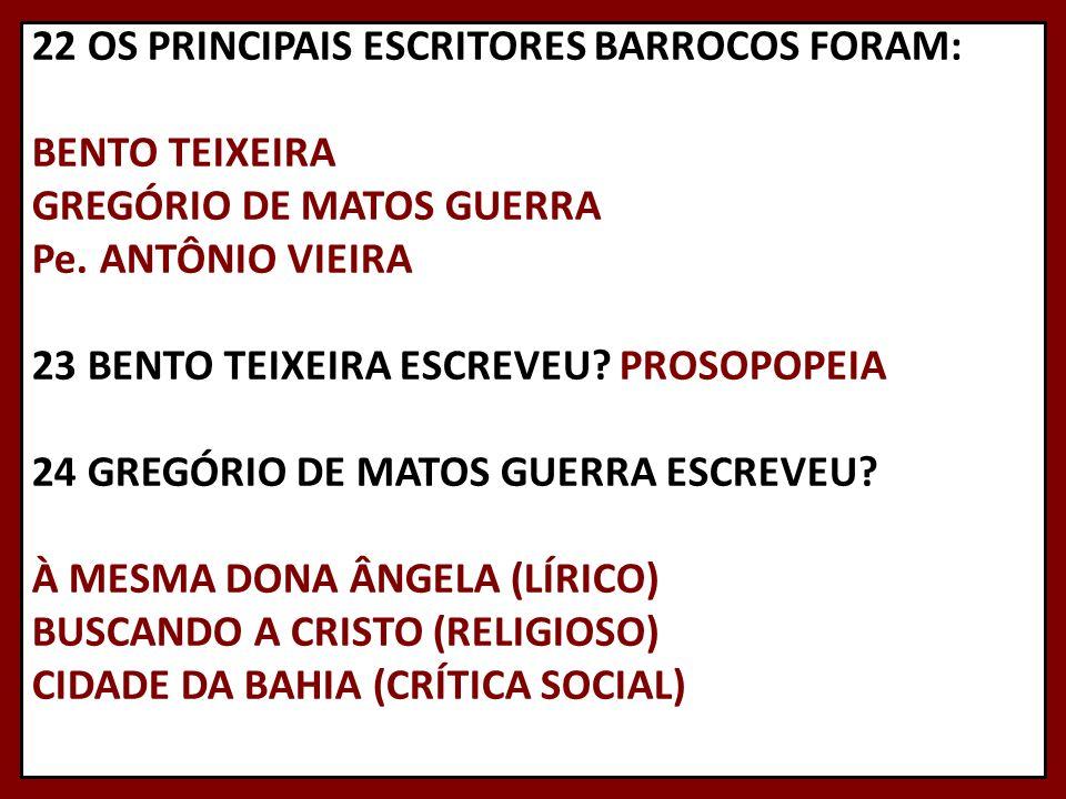 22 OS PRINCIPAIS ESCRITORES BARROCOS FORAM: BENTO TEIXEIRA GREGÓRIO DE MATOS GUERRA Pe.