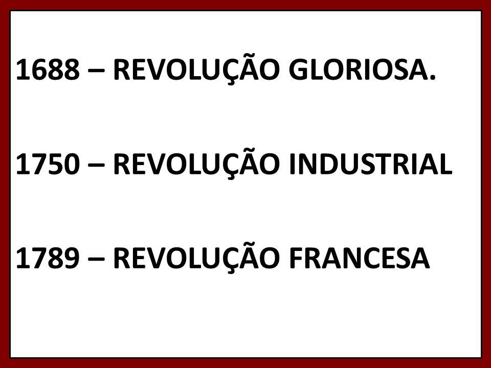 1688 – REVOLUÇÃO GLORIOSA. 1750 – REVOLUÇÃO INDUSTRIAL 1789 – REVOLUÇÃO FRANCESA