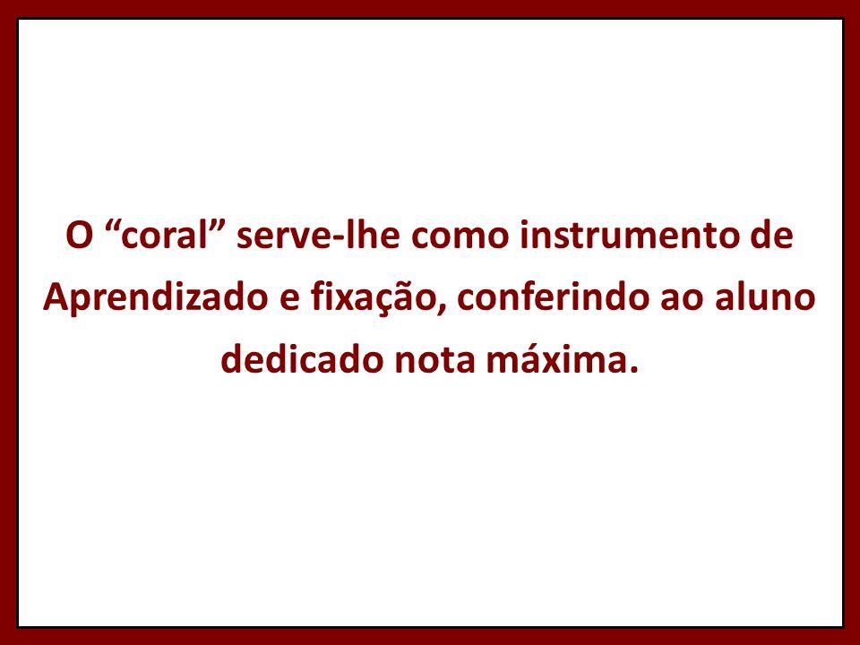 O coral serve-lhe como instrumento de Aprendizado e fixação, conferindo ao aluno dedicado nota máxima.