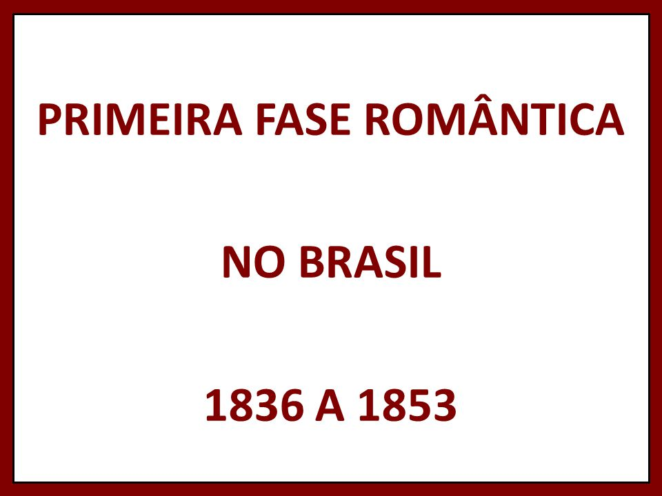 PRIMEIRA FASE ROMÂNTICA NO BRASIL 1836 A 1853