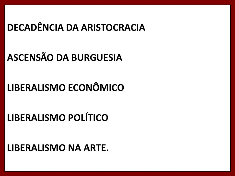 DECADÊNCIA DA ARISTOCRACIA ASCENSÃO DA BURGUESIA LIBERALISMO ECONÔMICO LIBERALISMO POLÍTICO LIBERALISMO NA ARTE.