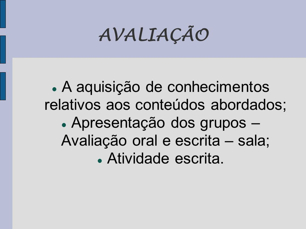 AVALIAÇÃO A aquisição de conhecimentos relativos aos conteúdos abordados; Apresentação dos grupos – Avaliação oral e escrita – sala;