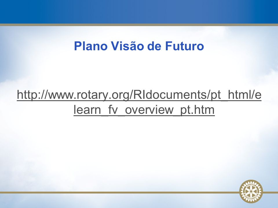 Plano Visão de Futuro http://www.rotary.org/RIdocuments/pt_html/elearn_fv_overview_pt.htm