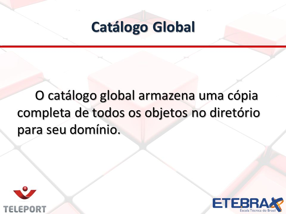 Catálogo Global O catálogo global armazena uma cópia completa de todos os objetos no diretório para seu domínio.