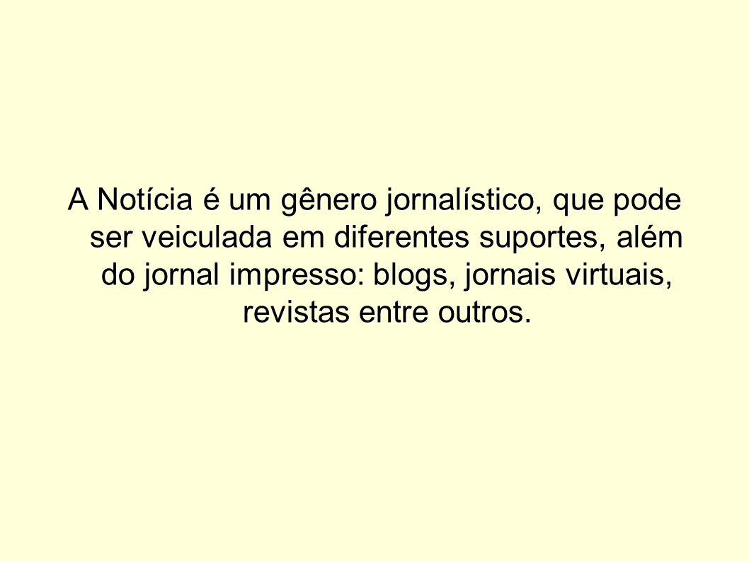 A Notícia é um gênero jornalístico, que pode ser veiculada em diferentes suportes, além do jornal impresso: blogs, jornais virtuais, revistas entre outros.