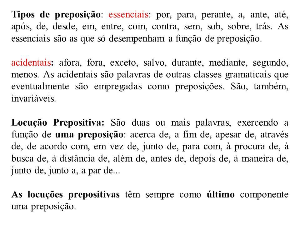 Tipos de preposição: essenciais: por, para, perante, a, ante, até, após, de, desde, em, entre, com, contra, sem, sob, sobre, trás. As essenciais são as que só desempenham a função de preposição.