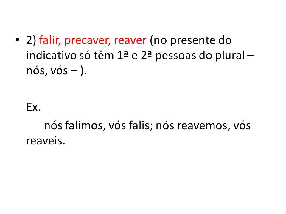 2) falir, precaver, reaver (no presente do indicativo só têm 1ª e 2ª pessoas do plural – nós, vós – ).