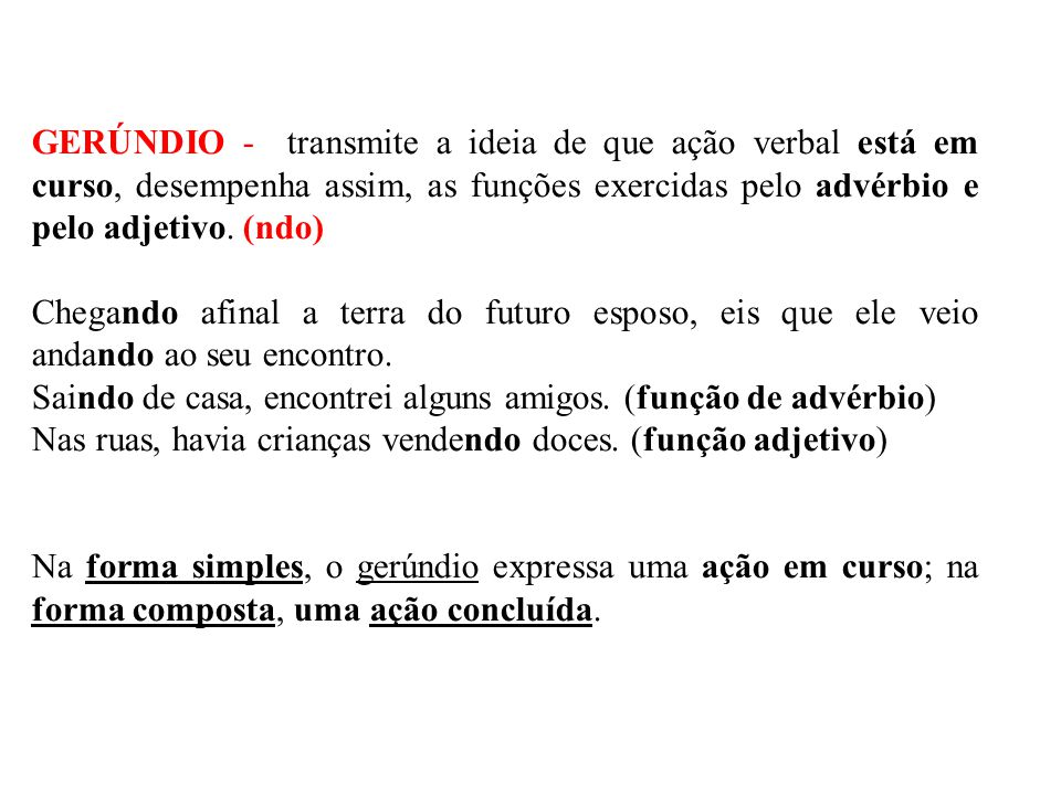 GERÚNDIO - transmite a ideia de que ação verbal está em curso, desempenha assim, as funções exercidas pelo advérbio e pelo adjetivo. (ndo)
