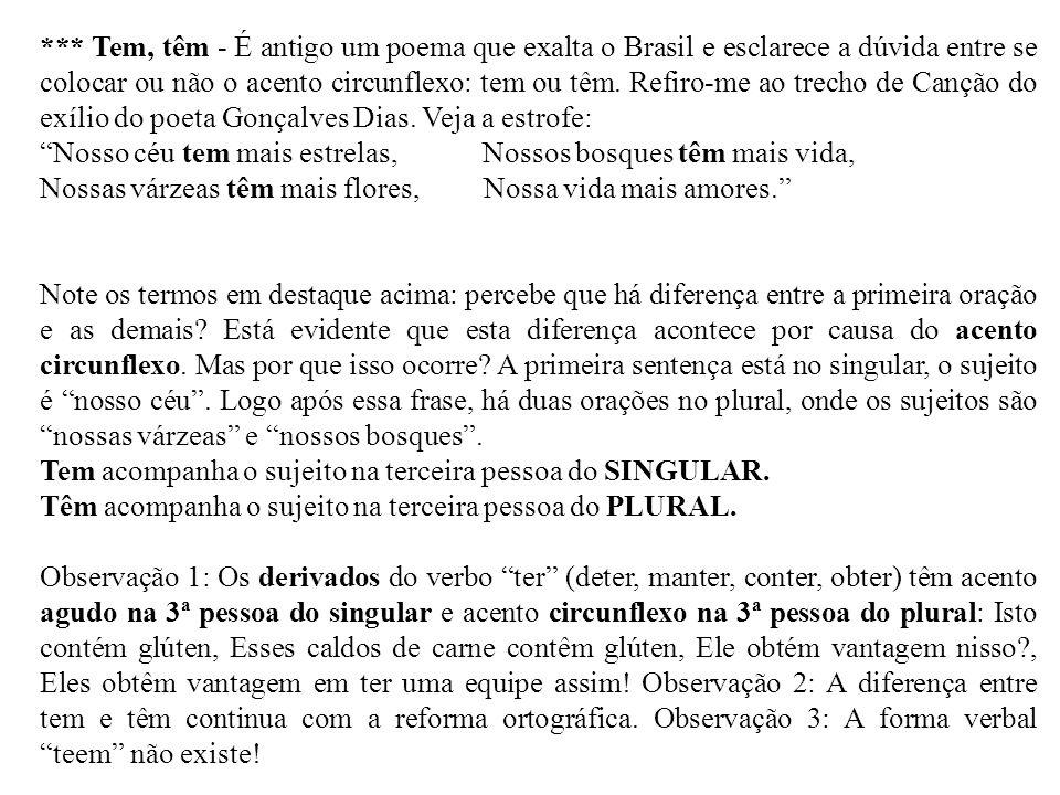 *** Tem, têm - É antigo um poema que exalta o Brasil e esclarece a dúvida entre se colocar ou não o acento circunflexo: tem ou têm. Refiro-me ao trecho de Canção do exílio do poeta Gonçalves Dias. Veja a estrofe: