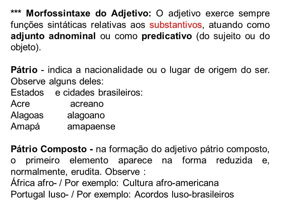*** Morfossintaxe do Adjetivo: O adjetivo exerce sempre funções sintáticas relativas aos substantivos, atuando como adjunto adnominal ou como predicativo (do sujeito ou do objeto).