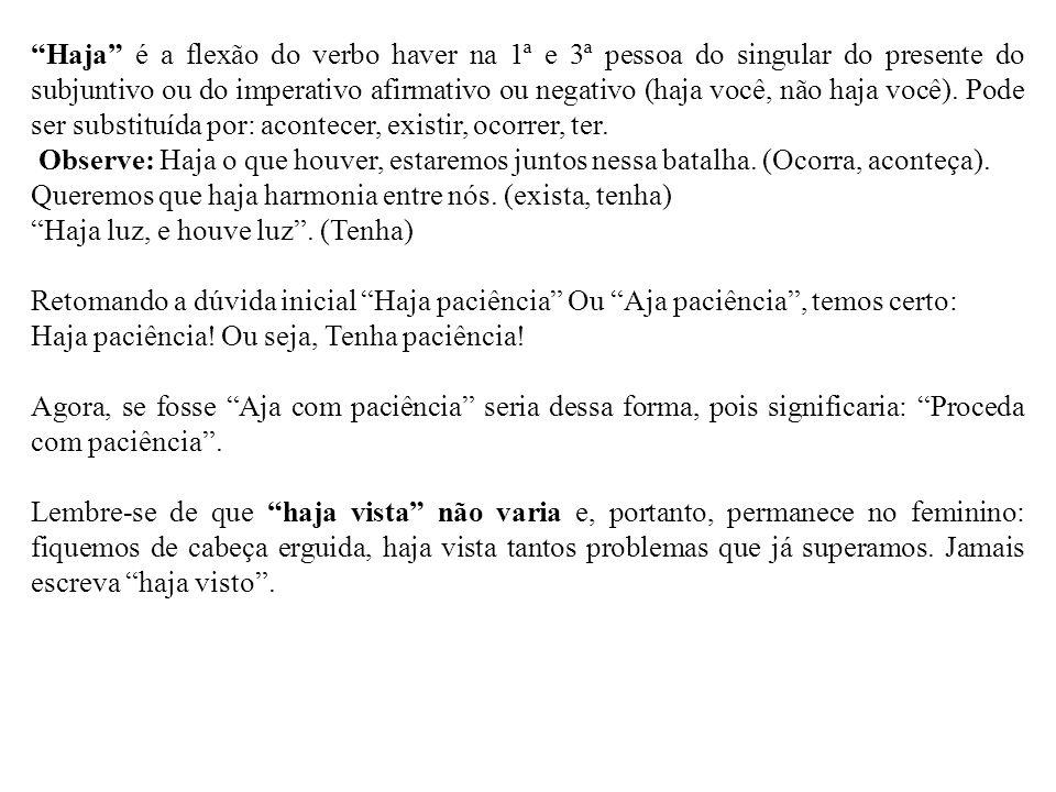 Haja é a flexão do verbo haver na 1ª e 3ª pessoa do singular do presente do subjuntivo ou do imperativo afirmativo ou negativo (haja você, não haja você). Pode ser substituída por: acontecer, existir, ocorrer, ter.