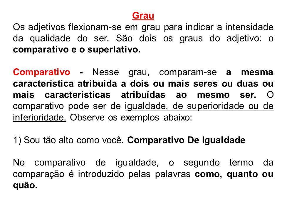 Grau Os adjetivos flexionam-se em grau para indicar a intensidade da qualidade do ser. São dois os graus do adjetivo: o comparativo e o superlativo.