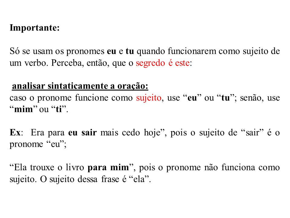Importante: Só se usam os pronomes eu e tu quando funcionarem como sujeito de um verbo. Perceba, então, que o segredo é este: