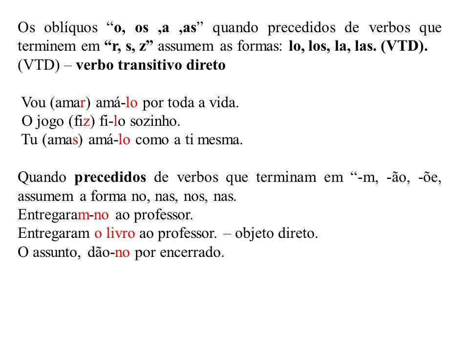 Os oblíquos o, os ,a ,as quando precedidos de verbos que terminem em r, s, z assumem as formas: lo, los, la, las. (VTD).