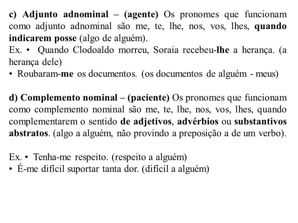 c) Adjunto adnominal – (agente) Os pronomes que funcionam como adjunto adnominal são me, te, lhe, nos, vos, lhes, quando indicarem posse (algo de alguém).