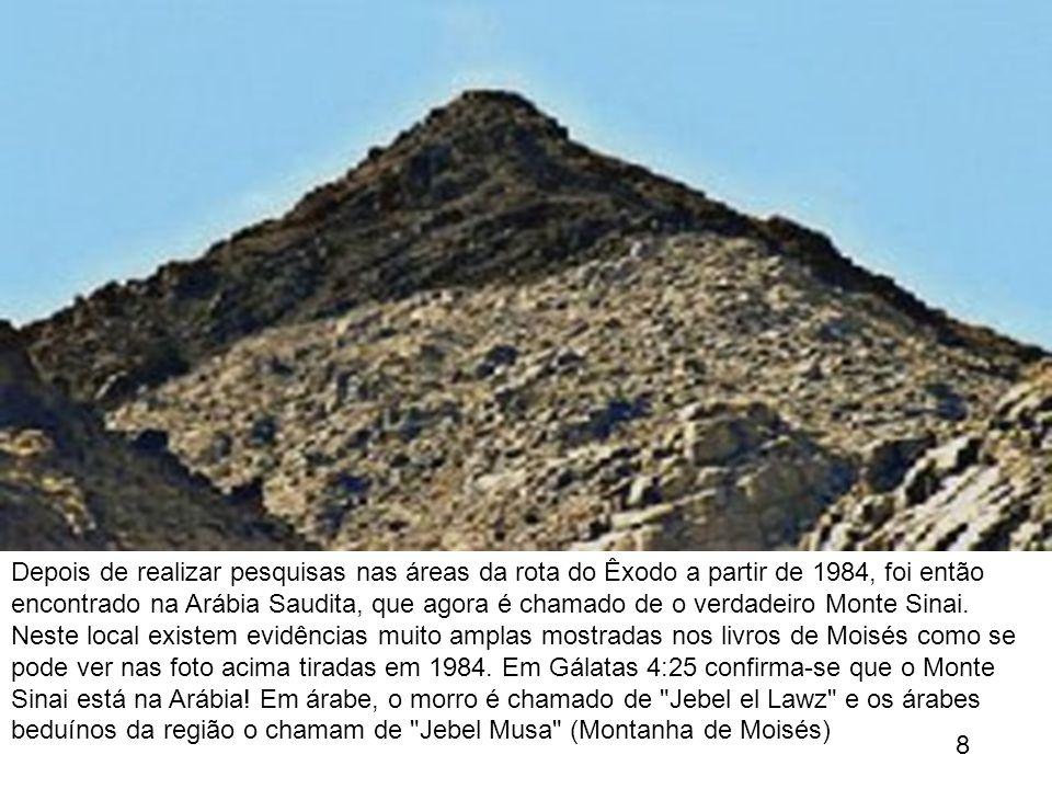 Depois de realizar pesquisas nas áreas da rota do Êxodo a partir de 1984, foi então encontrado na Arábia Saudita, que agora é chamado de o verdadeiro Monte Sinai. Neste local existem evidências muito amplas mostradas nos livros de Moisés como se pode ver nas foto acima tiradas em 1984. Em Gálatas 4:25 confirma-se que o Monte Sinai está na Arábia! Em árabe, o morro é chamado de Jebel el Lawz e os árabes beduínos da região o chamam de Jebel Musa (Montanha de Moisés)