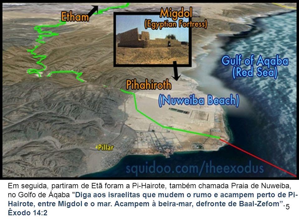 Em seguida, partiram de Etã foram a Pi-Hairote, também chamada Praia de Nuweiba, no Golfo de Áqaba Diga aos israelitas que mudem o rumo e acampem perto de Pi-Hairote, entre Migdol e o mar. Acampem à beira-mar, defronte de Baal-Zefom .