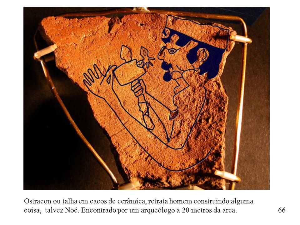 Ostracon ou talha em cacos de cerâmica, retrata homem construindo alguma coisa, talvez Noé. Encontrado por um arqueólogo a 20 metros da arca. 66