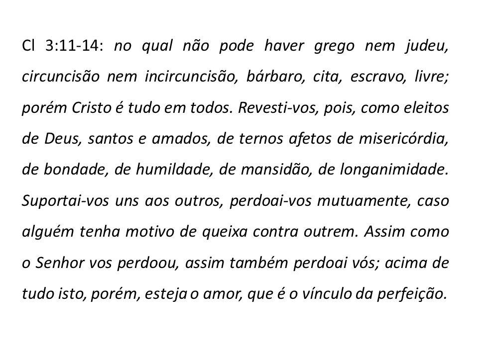 Cl 3:11-14: no qual não pode haver grego nem judeu, circuncisão nem incircuncisão, bárbaro, cita, escravo, livre; porém Cristo é tudo em todos.