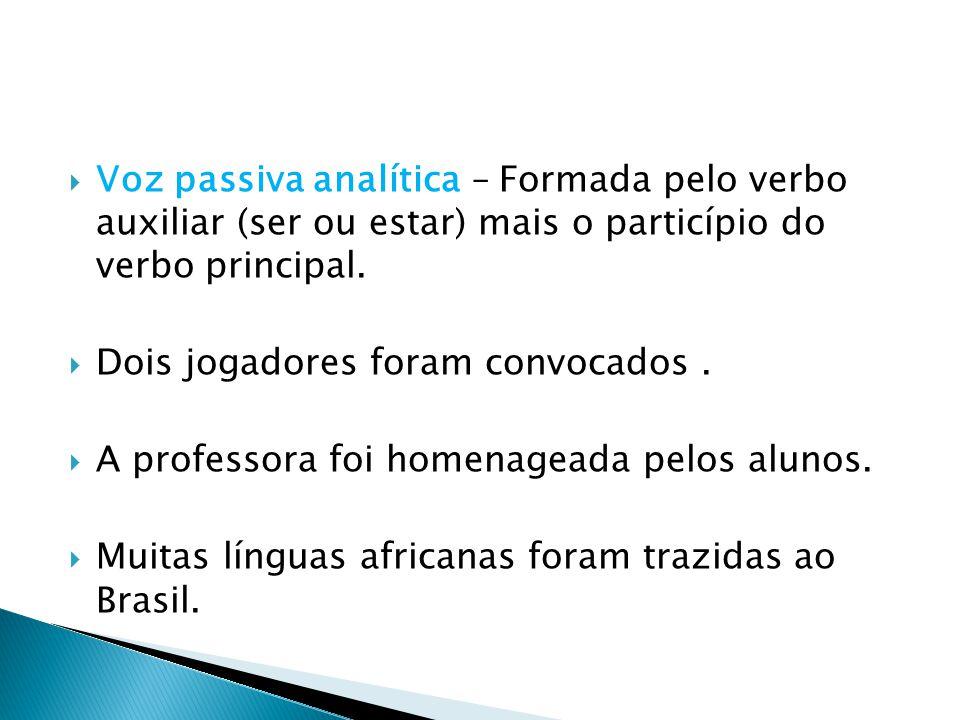 Voz passiva analítica – Formada pelo verbo auxiliar (ser ou estar) mais o particípio do verbo principal.