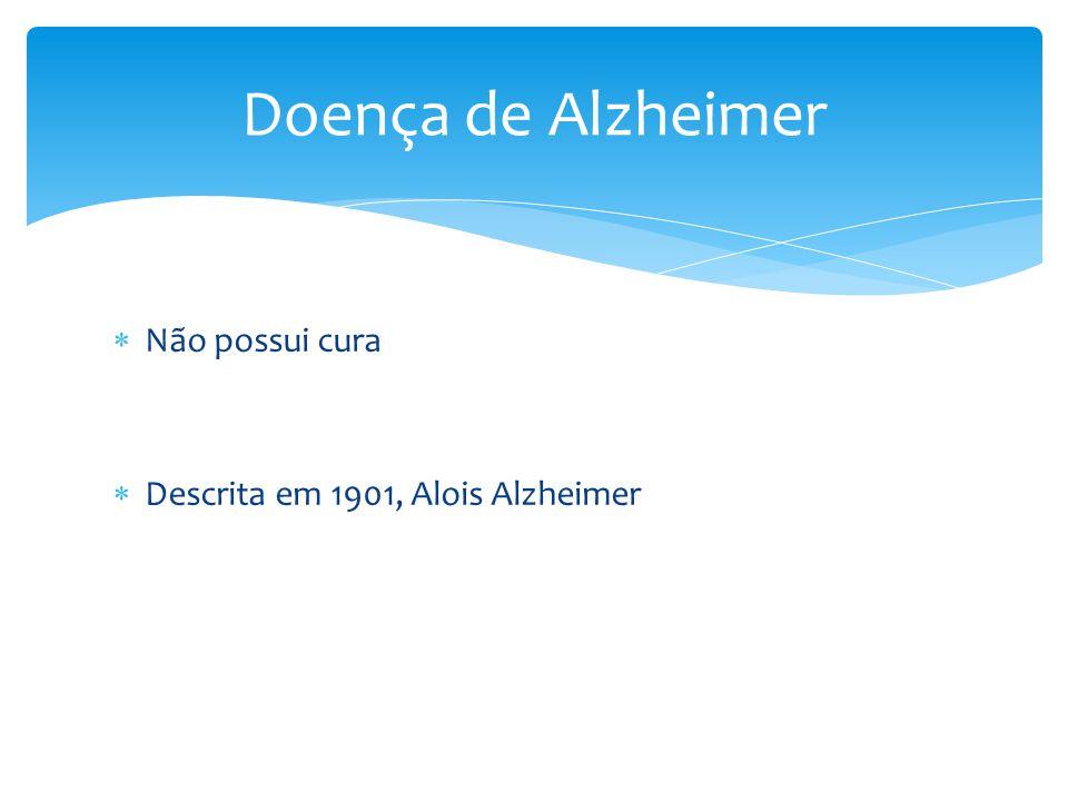 Doença de Alzheimer Não possui cura Descrita em 1901, Alois Alzheimer