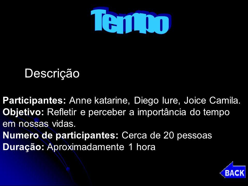 Tempo Descrição. Participantes: Anne katarine, Diego Iure, Joice Camila. Objetivo: Refletir e perceber a importância do tempo.