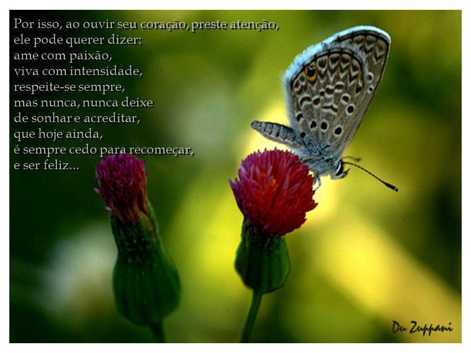 Por isso, ao ouvir seu coração, preste atenção, ele pode querer dizer: ame com paixão,
