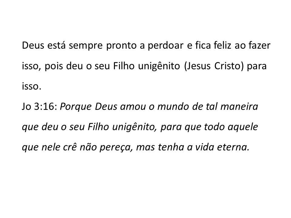 Deus está sempre pronto a perdoar e fica feliz ao fazer isso, pois deu o seu Filho unigênito (Jesus Cristo) para isso.