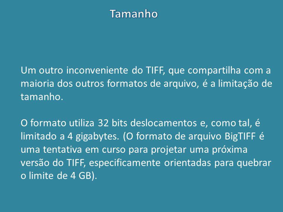 Tamanho Um outro inconveniente do TIFF, que compartilha com a maioria dos outros formatos de arquivo, é a limitação de tamanho.