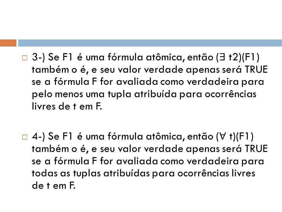 3-) Se F1 é uma fórmula atômica, então (∃ t2)(F1) também o é, e seu valor verdade apenas será TRUE se a fórmula F for avaliada como verdadeira para pelo menos uma tupla atribuída para ocorrências livres de t em F.