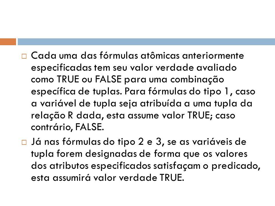 Cada uma das fórmulas atômicas anteriormente especificadas tem seu valor verdade avaliado como TRUE ou FALSE para uma combinação específica de tuplas. Para fórmulas do tipo 1, caso a variável de tupla seja atribuída a uma tupla da relação R dada, esta assume valor TRUE; caso contrário, FALSE.