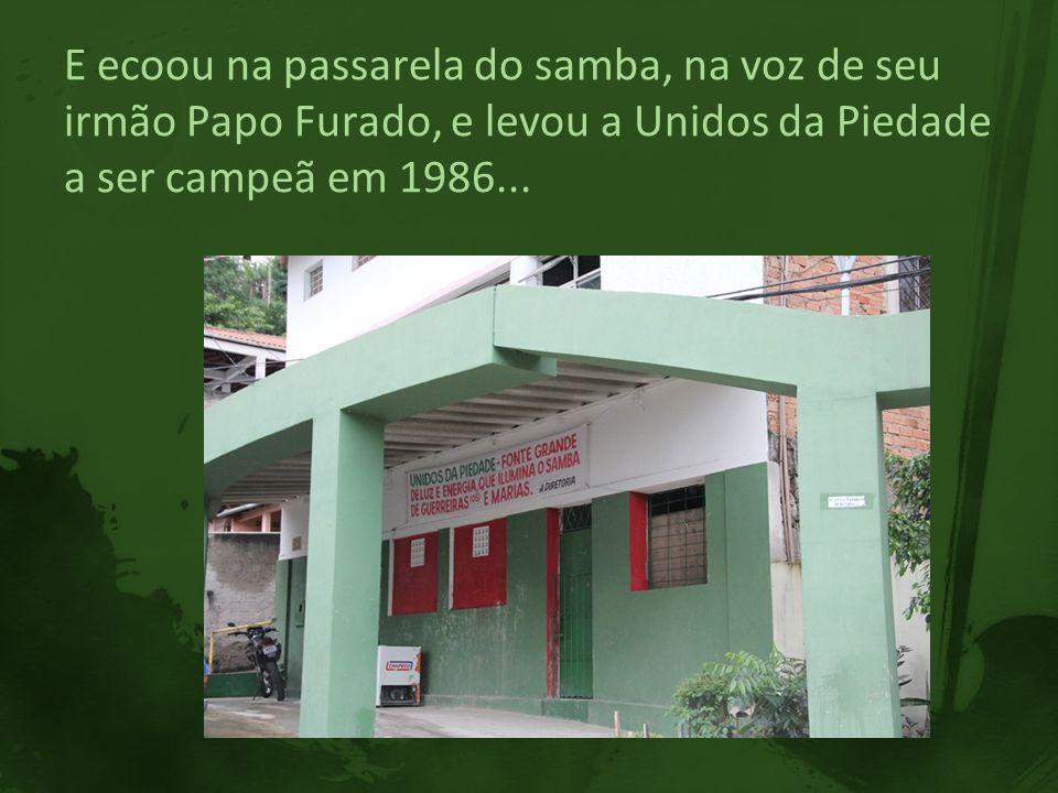 E ecoou na passarela do samba, na voz de seu irmão Papo Furado, e levou a Unidos da Piedade a ser campeã em 1986...