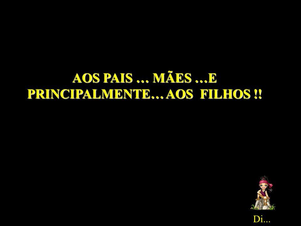 AOS PAIS … MÃES …E PRINCIPALMENTE… AOS FILHOS !!