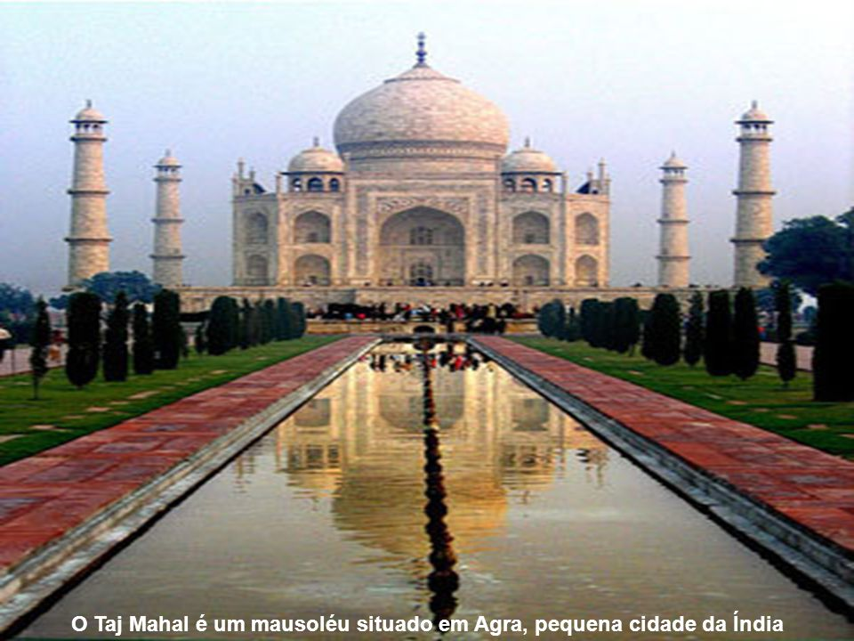 O Taj Mahal é um mausoléu situado em Agra, pequena cidade da Índia