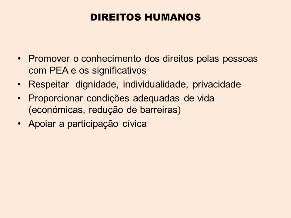 DIREITOS HUMANOS Promover o conhecimento dos direitos pelas pessoas com PEA e os significativos. Respeitar dignidade, individualidade, privacidade.