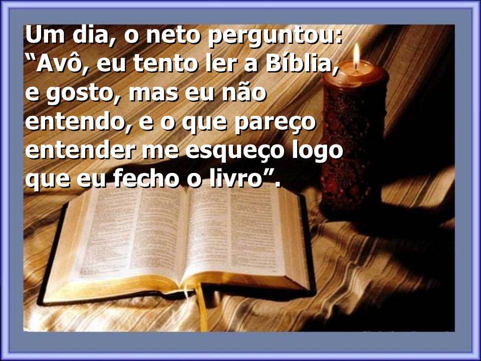 Um dia, o neto perguntou: Avô, eu tento ler a Bíblia, e gosto, mas eu não entendo, e o que pareço entender me esqueço logo que eu fecho o livro .