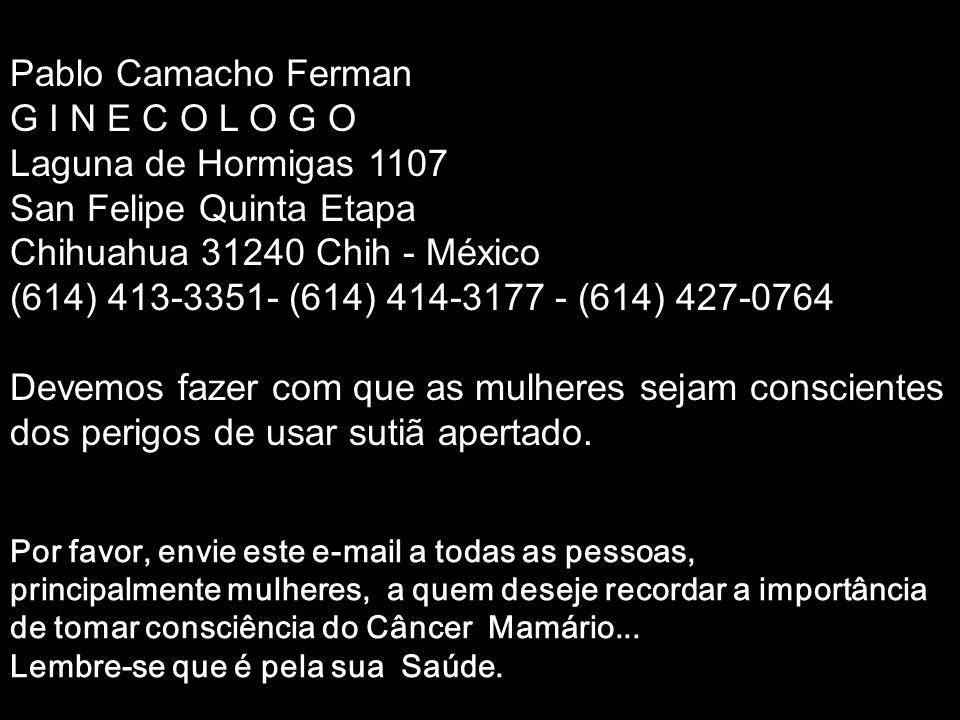 Pablo Camacho Ferman G I N E C O L O G O Laguna de Hormigas 1107 San Felipe Quinta Etapa Chihuahua 31240 Chih - México (614) 413-3351- (614) 414-3177 - (614) 427-0764 Devemos fazer com que as mulheres sejam conscientes dos perigos de usar sutiã apertado.