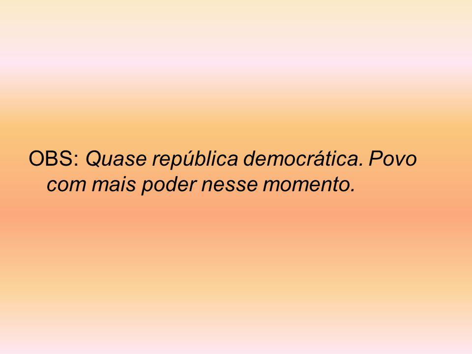 OBS: Quase república democrática. Povo com mais poder nesse momento.