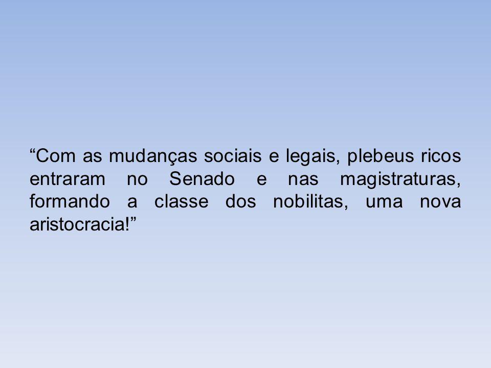 Com as mudanças sociais e legais, plebeus ricos entraram no Senado e nas magistraturas, formando a classe dos nobilitas, uma nova aristocracia!